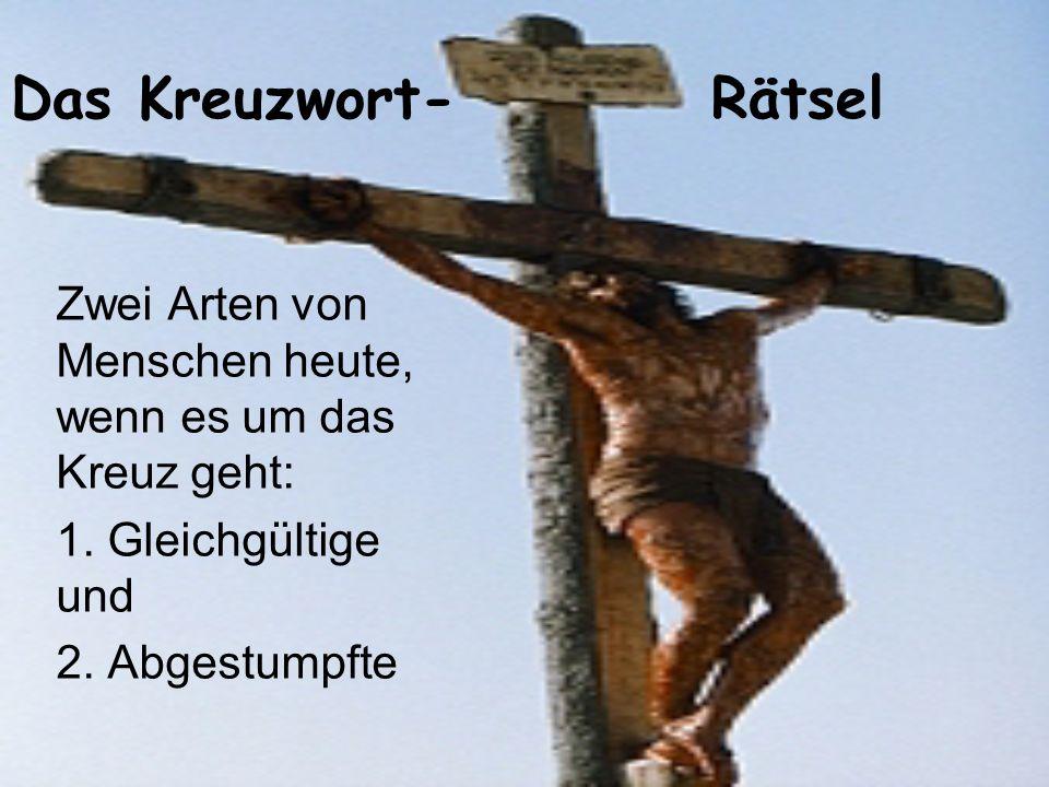 Das Kreuzwort- Rätsel Zwei Arten von Menschen heute, wenn es um das Kreuz geht: 1. Gleichgültige und 2. Abgestumpfte