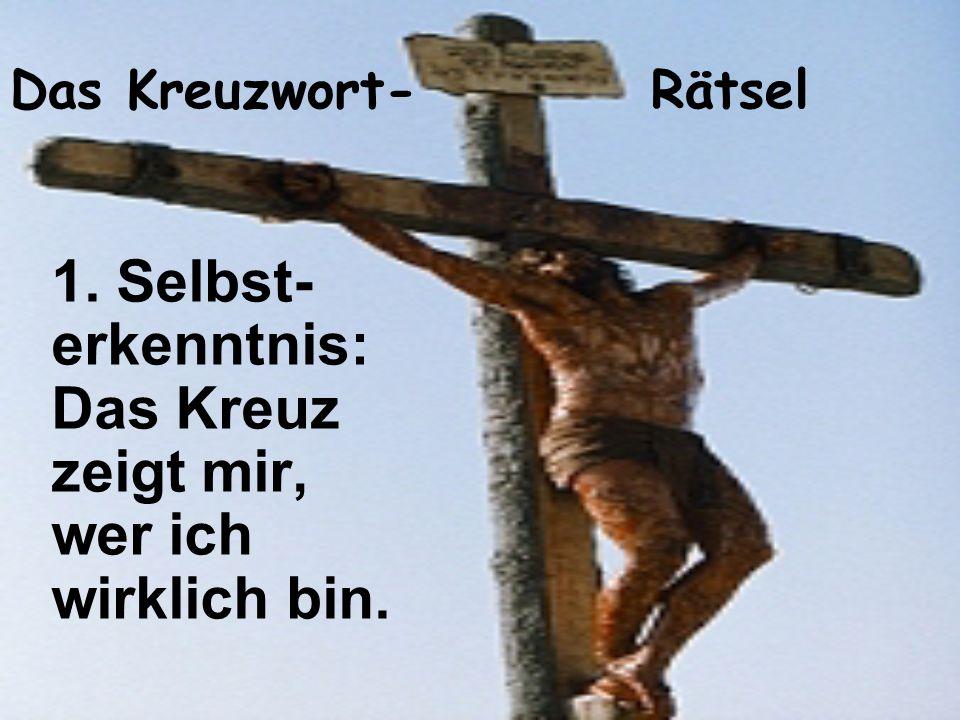 Das Kreuzwort- Rätsel 1. Selbst- erkenntnis: Das Kreuz zeigt mir, wer ich wirklich bin.