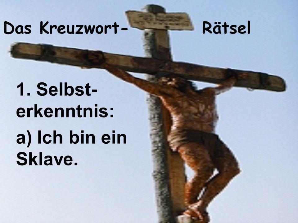 Das Kreuzwort- Rätsel 1. Selbst- erkenntnis: a) Ich bin ein Sklave.
