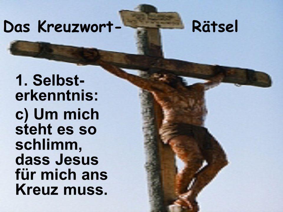 Das Kreuzwort- Rätsel 1. Selbst- erkenntnis: c) Um mich steht es so schlimm, dass Jesus für mich ans Kreuz muss.