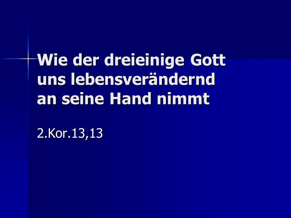 Wie der dreieinige Gott uns lebensverändernd an seine Hand nimmt 2.Kor.13,13