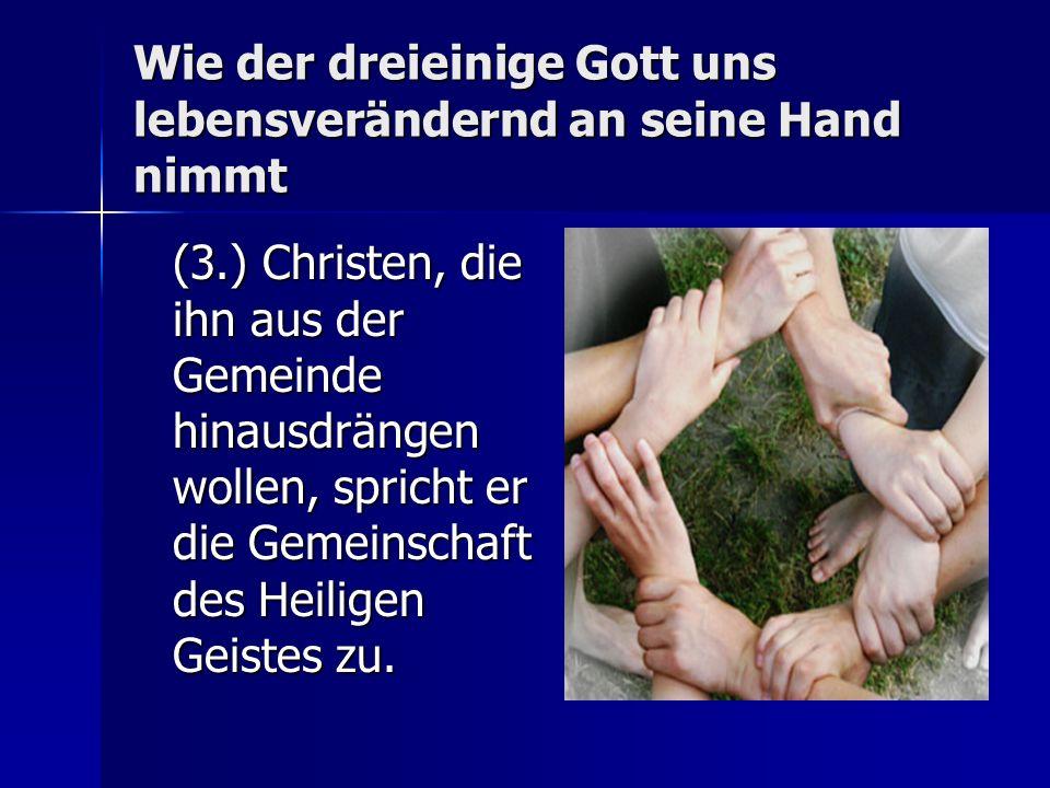 Wie der dreieinige Gott uns lebensverändernd an seine Hand nimmt (3.) Christen, die ihn aus der Gemeinde hinausdrängen wollen, spricht er die Gemeinschaft des Heiligen Geistes zu.