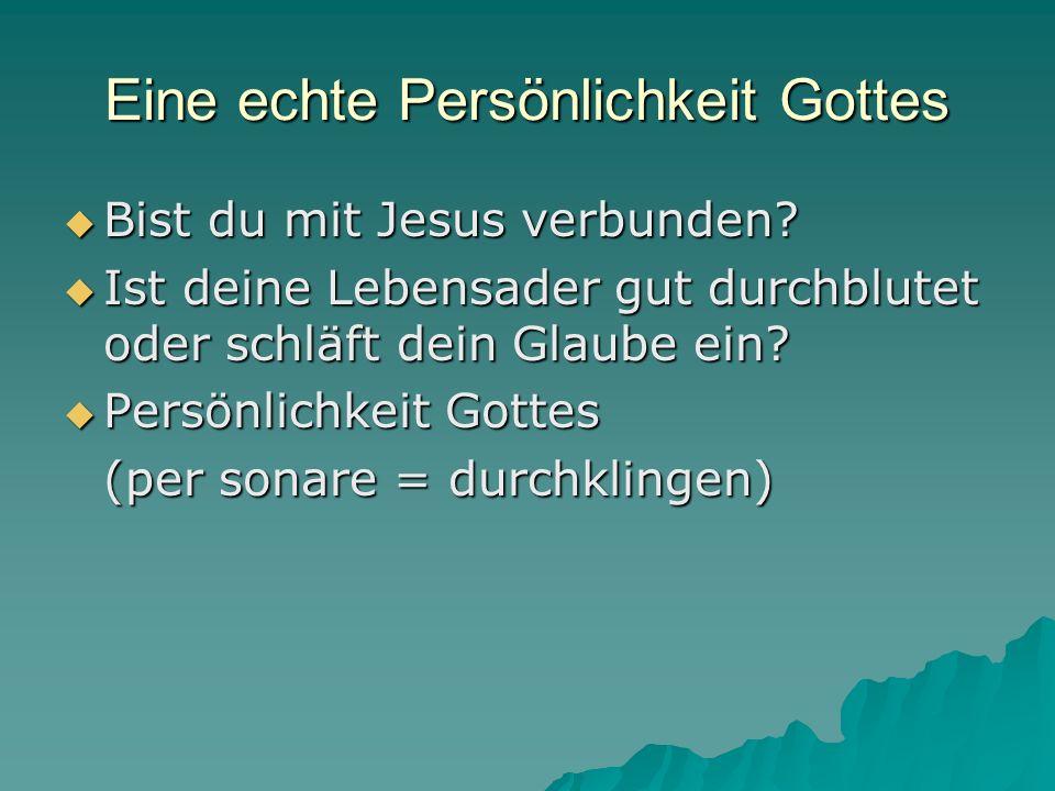 Eine echte Persönlichkeit Gottes Bist du mit Jesus verbunden? Bist du mit Jesus verbunden? Ist deine Lebensader gut durchblutet oder schläft dein Glau