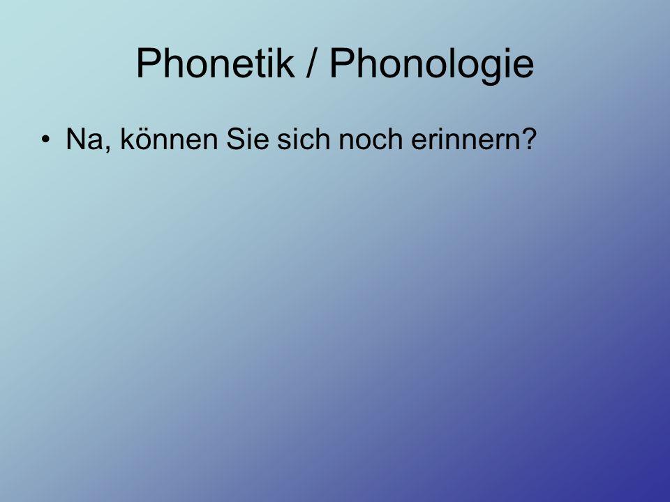 Phonetik / Phonologie Na, können Sie sich noch erinnern?