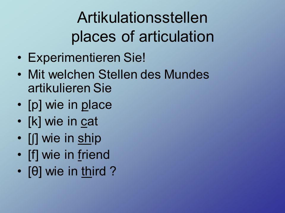 Artikulationsstellen places of articulation Experimentieren Sie! Mit welchen Stellen des Mundes artikulieren Sie [p] wie in place [k] wie in cat [ ʃ ]