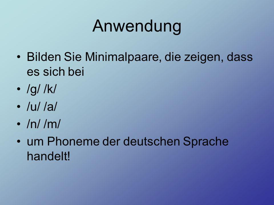 Anwendung Bilden Sie Minimalpaare, die zeigen, dass es sich bei /g/ /k/ /u/ /a/ /n/ /m/ um Phoneme der deutschen Sprache handelt!