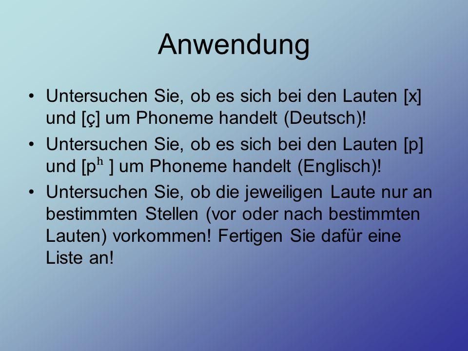 Anwendung Untersuchen Sie, ob es sich bei den Lauten [x] und [ç] um Phoneme handelt (Deutsch)! Untersuchen Sie, ob es sich bei den Lauten [p] und [p ʰ