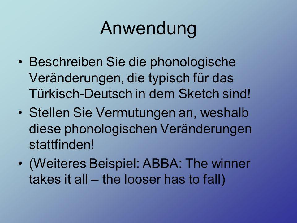 Anwendung Beschreiben Sie die phonologische Veränderungen, die typisch für das Türkisch-Deutsch in dem Sketch sind! Stellen Sie Vermutungen an, weshal