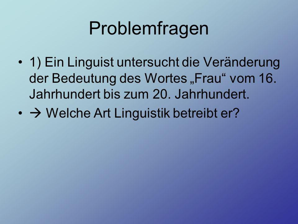Problemfragen 1) Ein Linguist untersucht die Veränderung der Bedeutung des Wortes Frau vom 16. Jahrhundert bis zum 20. Jahrhundert. Welche Art Linguis