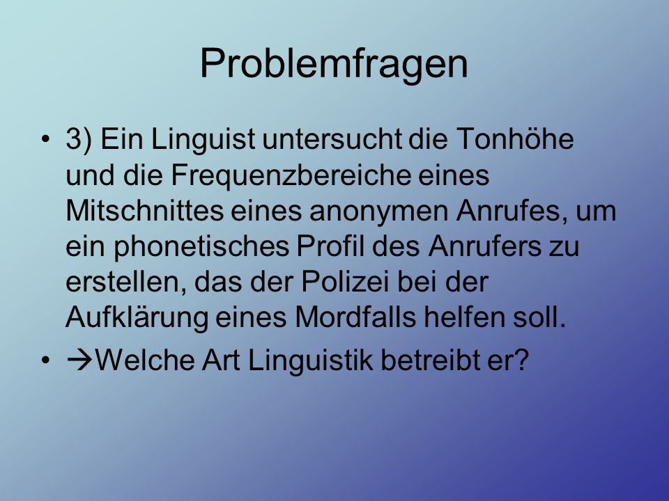 Problemfragen 3) Ein Linguist untersucht die Tonhöhe und die Frequenzbereiche eines Mitschnittes eines anonymen Anrufes, um ein phonetisches Profil de
