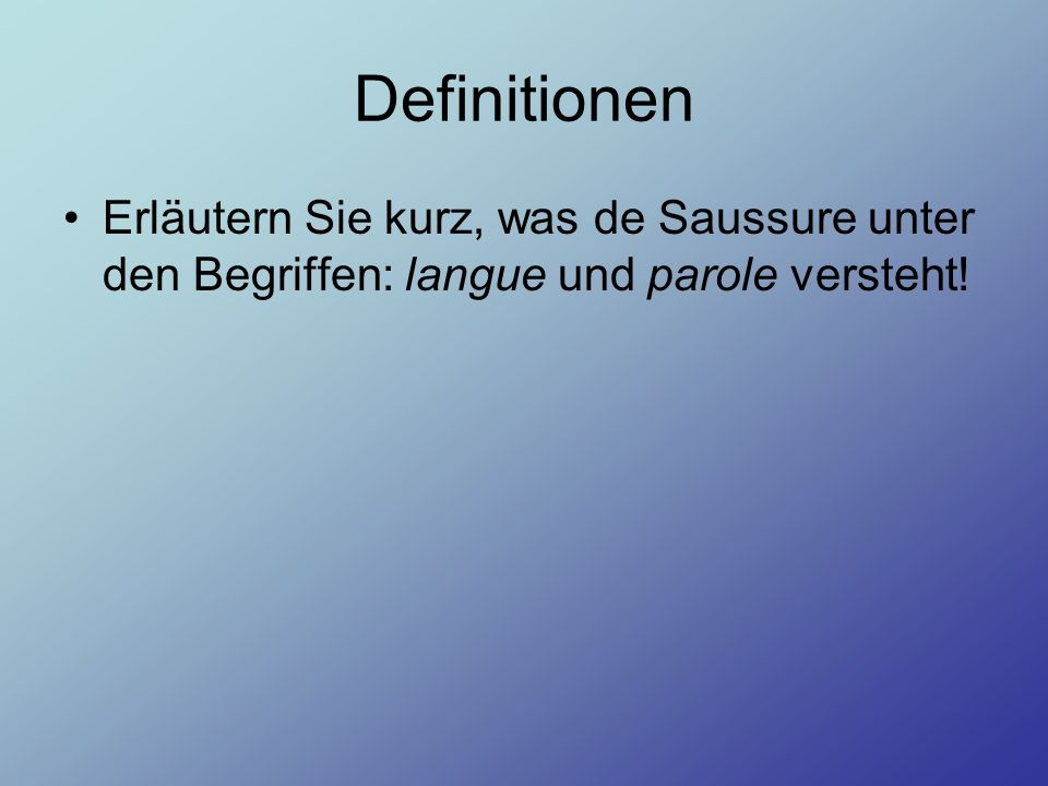 Definitionen Erläutern Sie kurz, was de Saussure unter den Begriffen: langue und parole versteht!