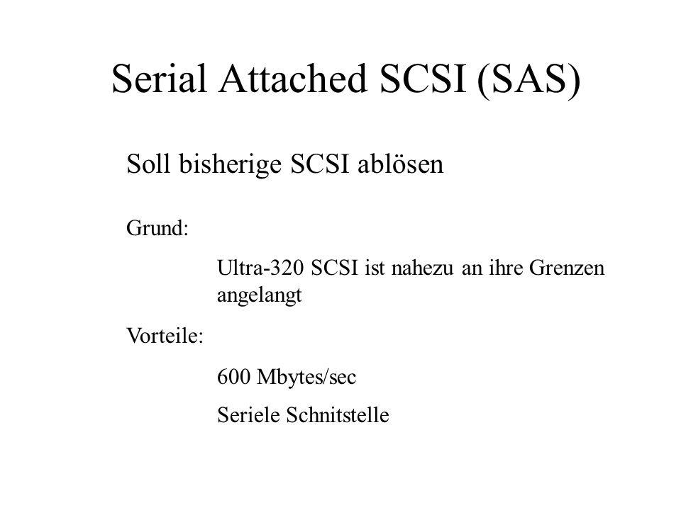 Serial Attached SCSI (SAS) Soll bisherige SCSI ablösen Grund: Ultra-320 SCSI ist nahezu an ihre Grenzen angelangt Vorteile: 600 Mbytes/sec Seriele Schnitstelle