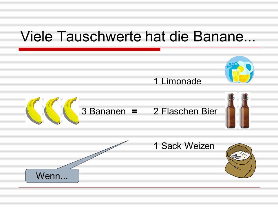 Viele Tauschwerte hat die Banane... 3 Bananen = 1 Limonade 2 Flaschen Bier 1 Sack Weizen Wenn...