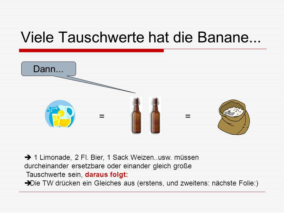 Viele Tauschwerte hat die Banane... Dann... == 1 Limonade, 2 Fl. Bier, 1 Sack Weizen..usw. müssen durcheinander ersetzbare oder einander gleich große