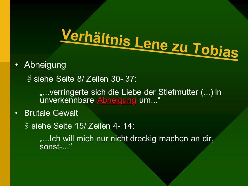 Verhältnis Lene zu Tobias Abneigung siehe Seite 8/ Zeilen 30- 37: Abneigung...verringerte sich die Liebe der Stiefmutter (...) in unverkennbare Abneigung um...