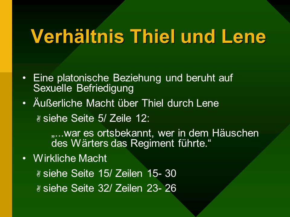 Verhältnis Thiel und Lene Eine platonische Beziehung und beruht auf Sexuelle Befriedigung Äußerliche Macht über Thiel durch Lene siehe Seite 5/ Zeile 12:...war es ortsbekannt, wer in dem Häuschen des Wärters das Regiment führte.