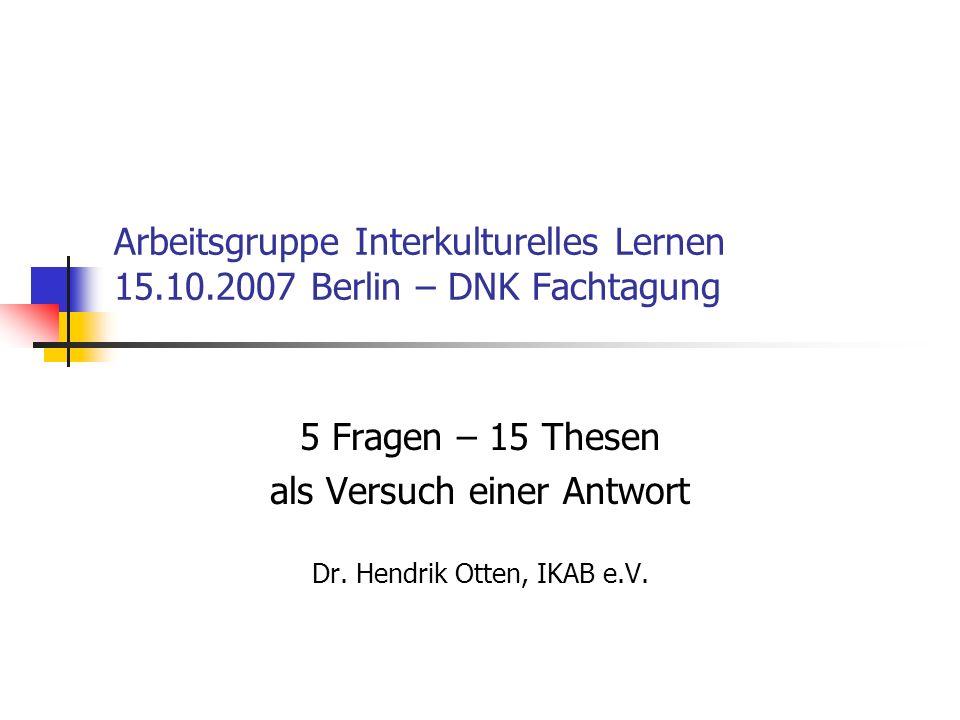 Arbeitsgruppe Interkulturelles Lernen 15.10.2007 Berlin – DNK Fachtagung 5 Fragen – 15 Thesen als Versuch einer Antwort Dr. Hendrik Otten, IKAB e.V.
