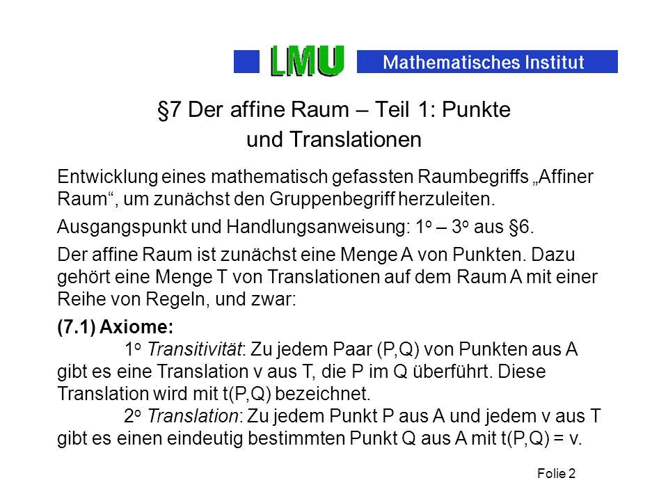 Folie 2 §7 Der affine Raum – Teil 1: Punkte und Translationen Entwicklung eines mathematisch gefassten Raumbegriffs Affiner Raum, um zunächst den Gruppenbegriff herzuleiten.