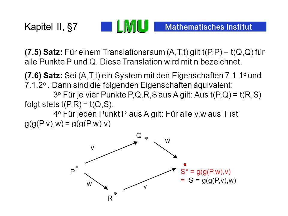 Folie 5 Kapitel II, §7 (7.4) Definition: Ein Translationsraum ist gegeben durch eine Abbildung Mit den Eigenschaften 1 o und 2 o zusammen mit 3 o Für je vier Punkte P,Q,R,S aus A gilt: Aus t(P,Q) = t(R,S) folgt stets t(P,R) = t(Q,S).