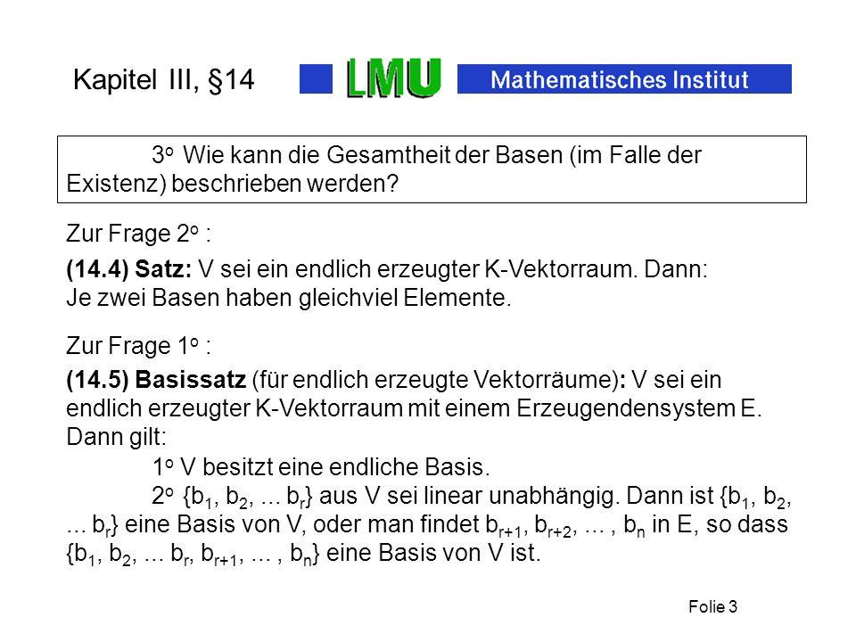 Folie 4 Kapitel III, §14 (14.6) Definition: Die nach 14.4 eindeutig bestimmte und nach 14.5 existierende Zahl n aus N eines endlich erzeugten Vektorraumes V heißt die Dimension von V.