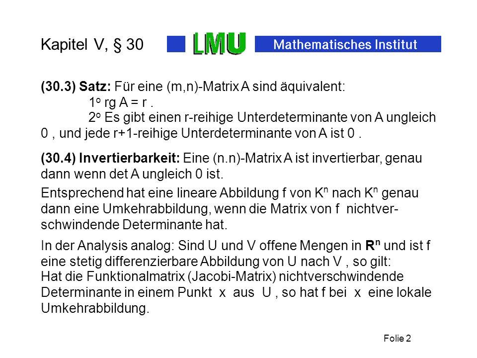 Folie 2 Kapitel V, § 30 (30.4) Invertierbarkeit: Eine (n.n)-Matrix A ist invertierbar, genau dann wenn det A ungleich 0 ist. (30.3) Satz: Für eine (m,