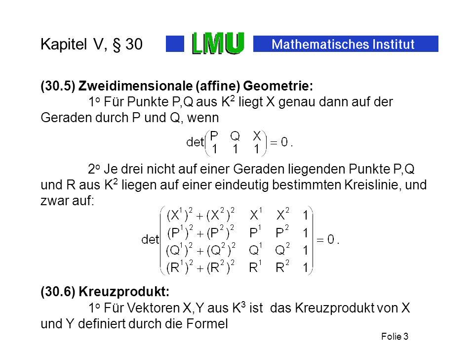 Folie 3 Kapitel V, § 30 (30.5) Zweidimensionale (affine) Geometrie: 1 o Für Punkte P,Q aus K 2 liegt X genau dann auf der Geraden durch P und Q, wenn