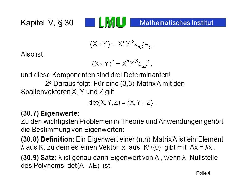 Folie 4 Kapitel V, § 30 2 o Daraus folgt: Für eine (3,3)-Matrix A mit den Spaltenvektoren X, Y und Z gilt (30.7) Eigenwerte: Zu den wichtigsten Proble