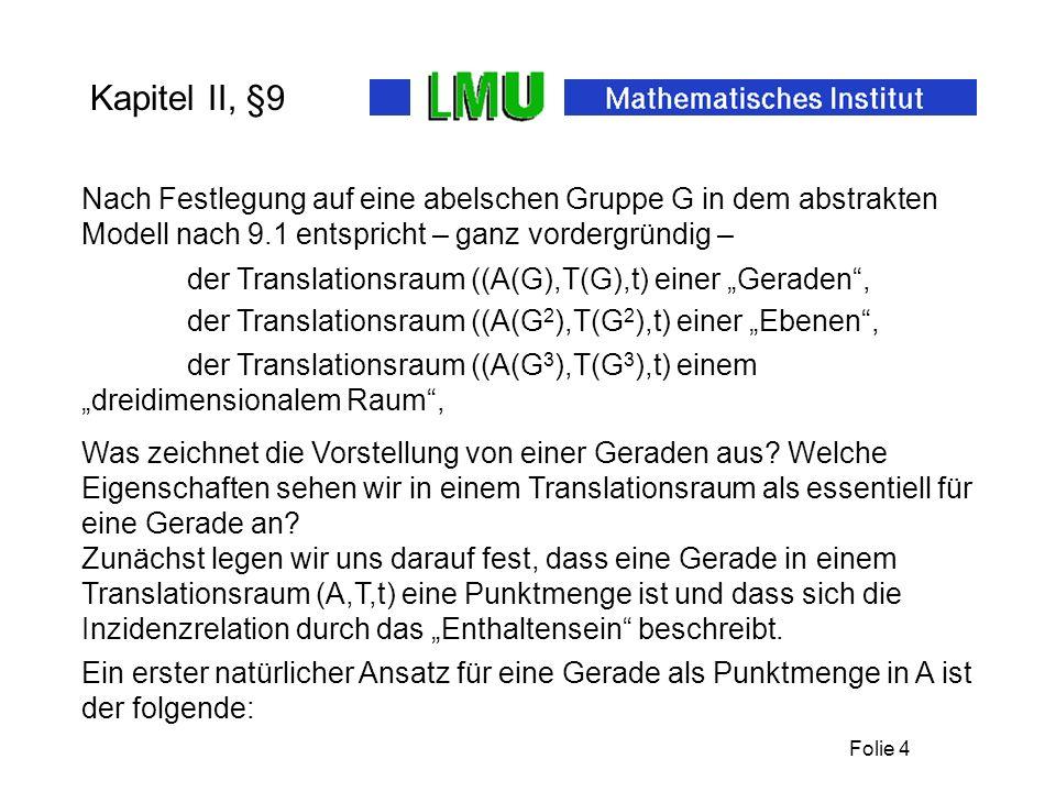 Folie 4 Kapitel II, §9 Ein erster natürlicher Ansatz für eine Gerade als Punktmenge in A ist der folgende: Nach Festlegung auf eine abelschen Gruppe G in dem abstrakten Modell nach 9.1 entspricht – ganz vordergründig – Zunächst legen wir uns darauf fest, dass eine Gerade in einem Translationsraum (A,T,t) eine Punktmenge ist und dass sich die Inzidenzrelation durch das Enthaltensein beschreibt.
