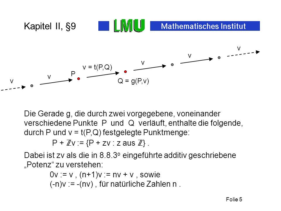 Folie 5 Kapitel II, §9 Die Gerade g, die durch zwei vorgegebene, voneinander verschiedene Punkte P und Q verläuft, enthalte die folgende, durch P und v = t(P,Q) festgelegte Punktmenge: 0v := v, (n+1)v := nv + v, sowie P + v := {P + zv : z aus }.