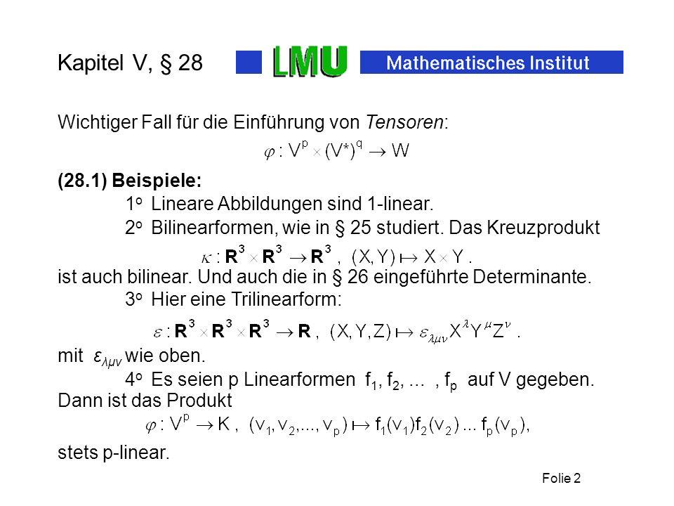 Folie 2 Kapitel V, § 28 Wichtiger Fall für die Einführung von Tensoren: mit ε λμν wie oben. (28.1) Beispiele: 1 o Lineare Abbildungen sind 1-linear. 2