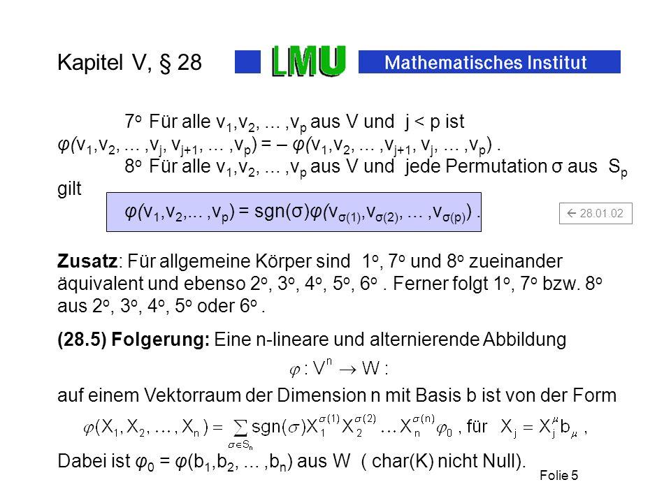 Folie 5 Kapitel V, § 28 7 o Für alle v 1,v 2,...,v p aus V und j < p ist φ(v 1,v 2,...,v j, v j+1,...,v p ) = – φ(v 1,v 2,...,v j+1, v j,...,v p ). 8