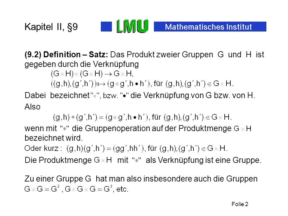 Folie 2 Kapitel II, §9 (9.2) Definition – Satz: Das Produkt zweier Gruppen G und H ist gegeben durch die Verknüpfung Dabei bezeichnet die Verknüpfung von G bzw.