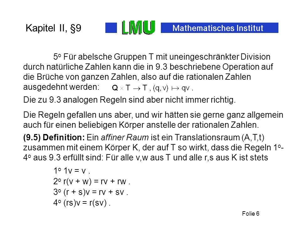 Folie 6 Kapitel II, §9 5 o Für abelsche Gruppen T mit uneingeschränkter Division durch natürliche Zahlen kann die in 9.3 beschriebene Operation auf die Brüche von ganzen Zahlen, also auf die rationalen Zahlen ausgedehnt werden: Die zu 9.3 analogen Regeln sind aber nicht immer richtig.