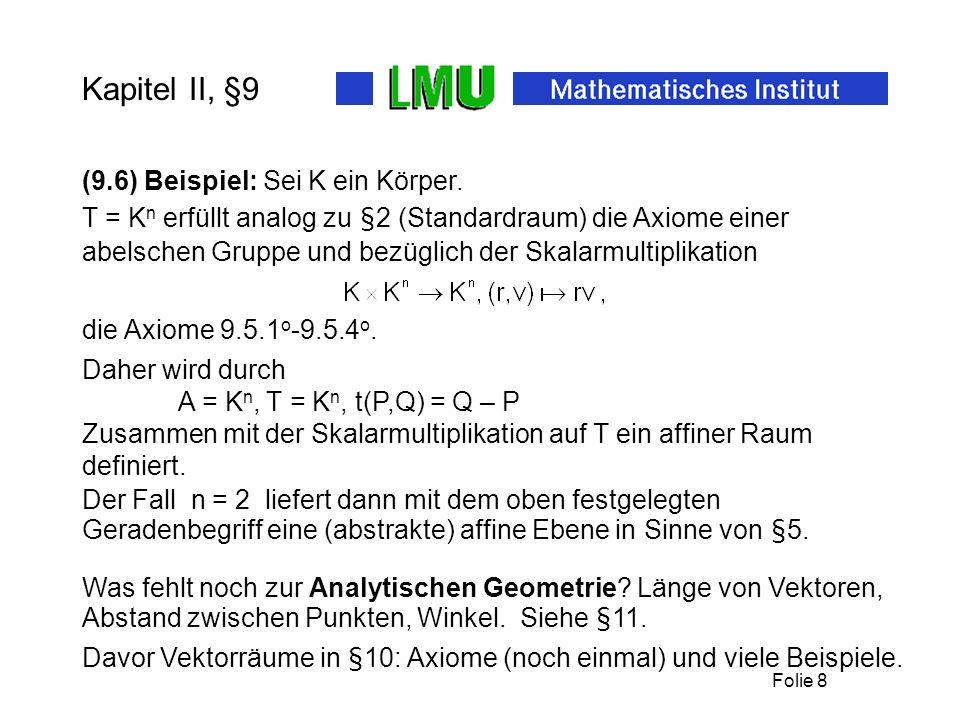 Folie 8 Kapitel II, §9 Daher wird durch A = K n, T = K n, t(P,Q) = Q – P Zusammen mit der Skalarmultiplikation auf T ein affiner Raum definiert.