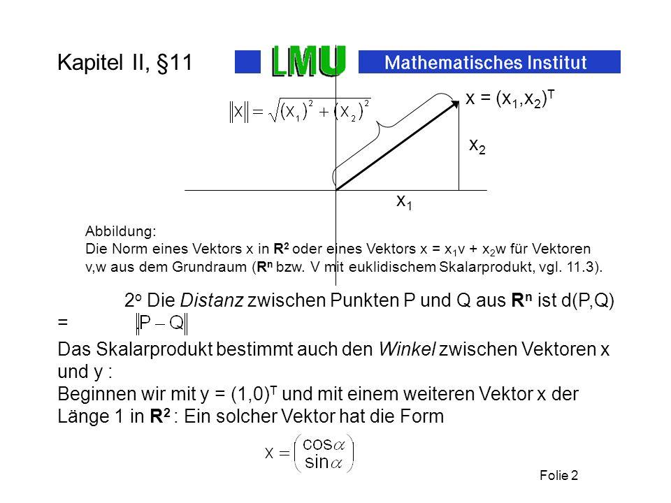 Folie 2 Kapitel II, §11 x1x1 x2x2 x = (x 1,x 2 ) T Abbildung: Die Norm eines Vektors x in R 2 oder eines Vektors x = x 1 v + x 2 w für Vektoren v,w au