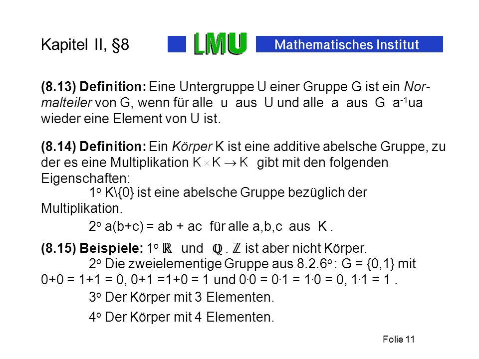 Folie 11 Kapitel II, §8 (8.13) Definition: Eine Untergruppe U einer Gruppe G ist ein Nor- malteiler von G, wenn für alle u aus U und alle a aus G a -1