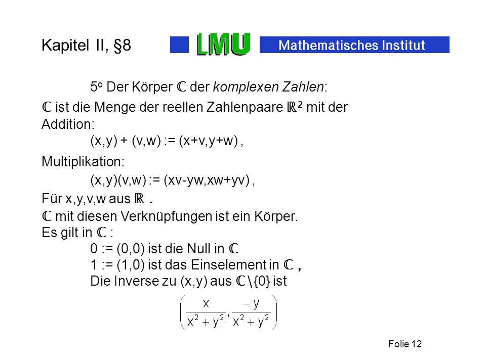 Folie 12 Kapitel II, §8 5 o Der Körper der komplexen Zahlen: ist die Menge der reellen Zahlenpaare 2 mit der Addition: (x,y) + (v,w) := (x+v,y+w), Mul