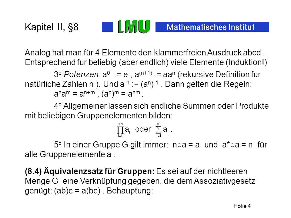Folie 4 Kapitel II, §8 a n a m = a n+m, (a n ) m = a nm. 4 o Allgemeiner lassen sich endliche Summen oder Produkte mit beliebigen Gruppenelementen bil