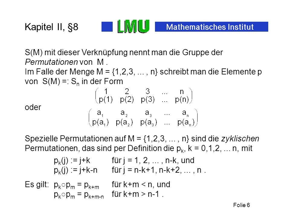 Folie 6 Kapitel II, §8 Spezielle Permutationen auf M = {1,2,3,..., n} sind die zyklischen Permutationen, das sind per Definition die p k, k = 0,1,2,..