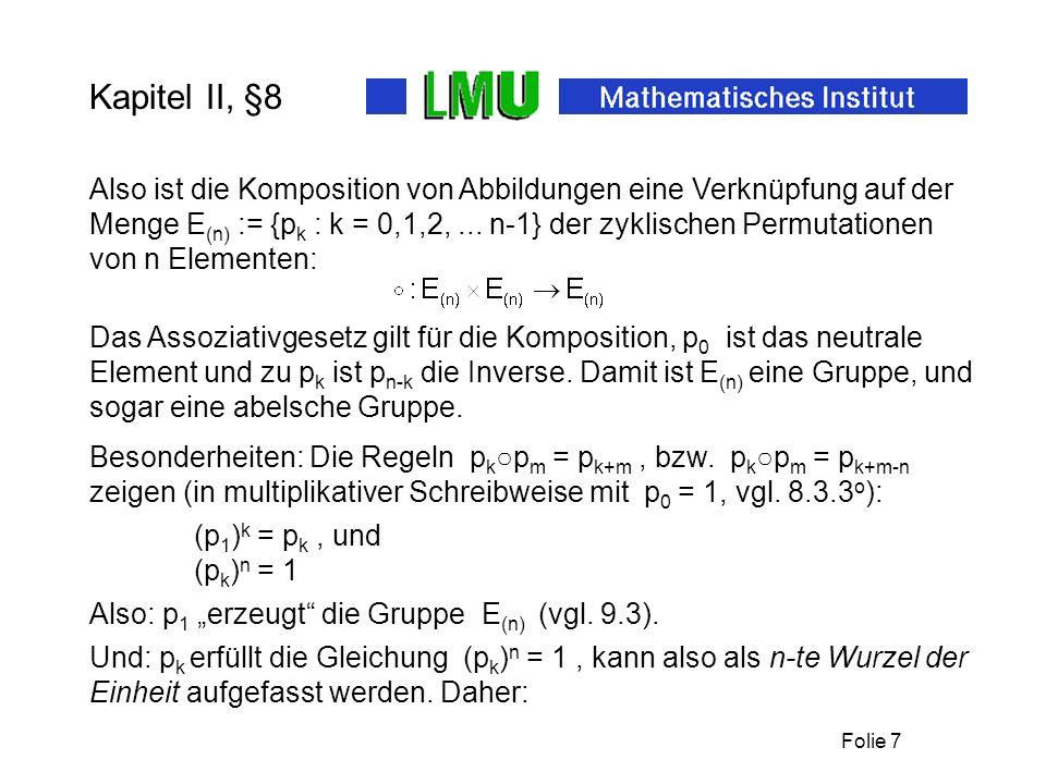 Folie 8 Kapitel II, §8 (8.7) Beispiel: Die Menge E (n) der n-ten Einheitswurzeln bildet eine abelsche Gruppe bezüglich der Komposition.