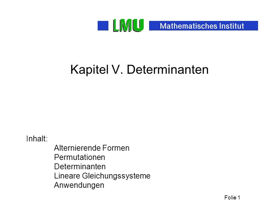 Folie 1 Kapitel V. Determinanten Inhalt: Alternierende Formen Permutationen Determinanten Lineare Gleichungssysteme Anwendungen