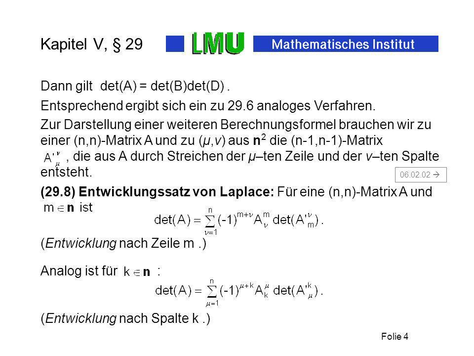 Folie 5 Kapitel V, § 29 Zum Beispiel die Entwicklung der Determinante einer (3,3)-Matrix nach Zeile 1: Beweis zum Entwicklungssatz 29.8: Zunächst gilt wegen für den Zeilenvektor A m und wegen der Multilinearität von det: