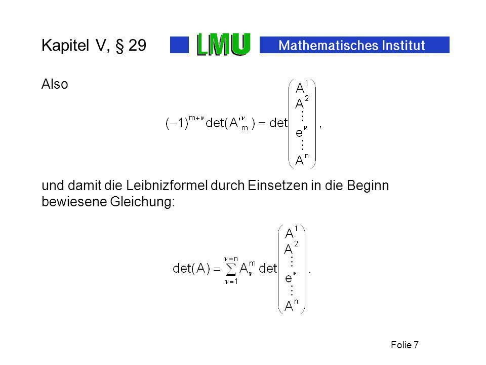 Folie 8 Kapitel V, § 29 Die komplementäre Matrix ist die Matrix (29.9) Satz: Mit den Koeffizienten (Kofaktoren genannt) der komplementären Matrix gilt daher: (29.10) Korollar: Für invertierbare A : 29.9 enthält den Entwicklungssatz 29.8.