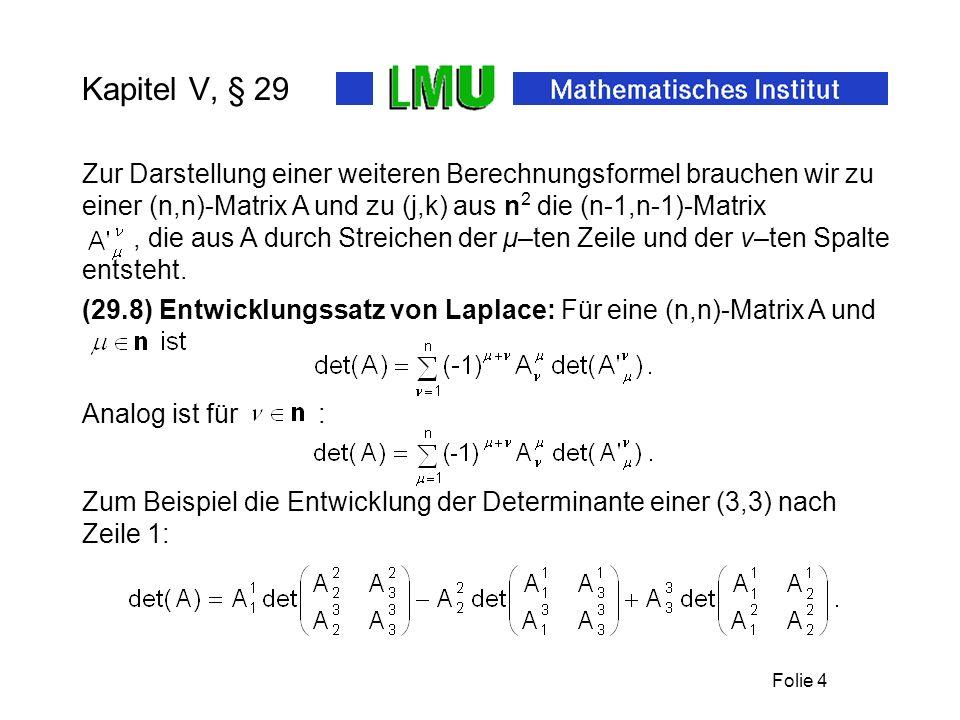 Folie 5 Kapitel V, § 29 Die komplementäre Matrix ist die Matrix (29.9) Hilfssatz: Es gilt: ist die Determinante der Matrix Mit den Koeffizienten Der komplementären Matrix gilt daher: (29.10) Satz: Für invertierbare A : (29.11) Cramersche Regel: Für invertierbare A ist die Lösung des linearen Gleichungssystems Ax = b gegeben durch: