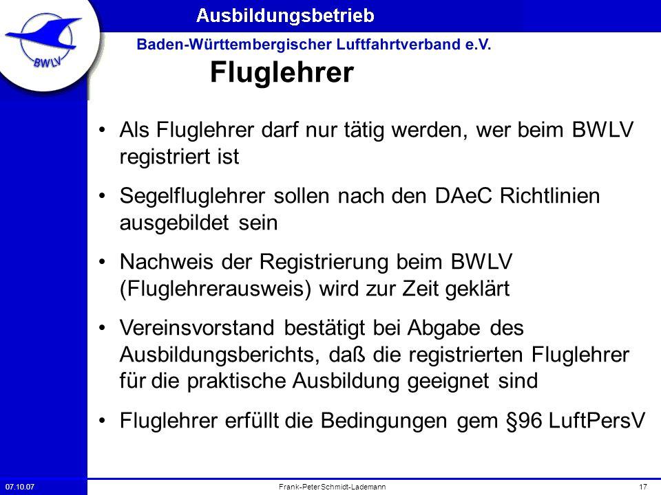 07.10.0717Frank-Peter Schmidt-Lademann Fluglehrer Als Fluglehrer darf nur tätig werden, wer beim BWLV registriert ist Segelfluglehrer sollen nach den