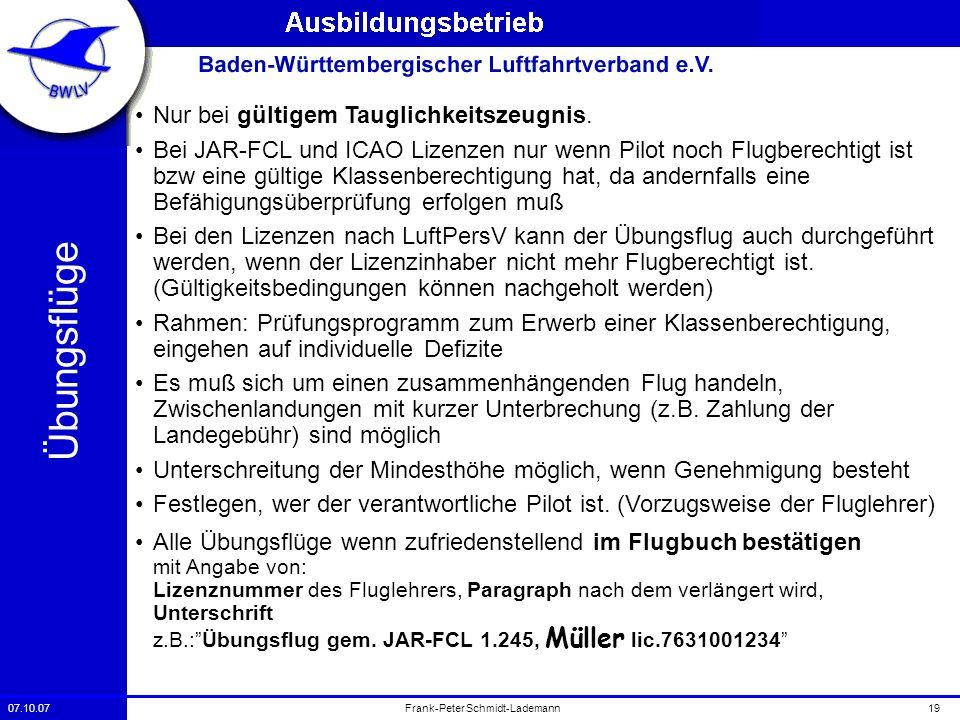 07.10.0719Frank-Peter Schmidt-Lademann Übungsflüg e Nur bei gültigem Tauglichkeitszeugnis. Bei JAR-FCL und ICAO Lizenzen nur wenn Pilot noch Flugberec