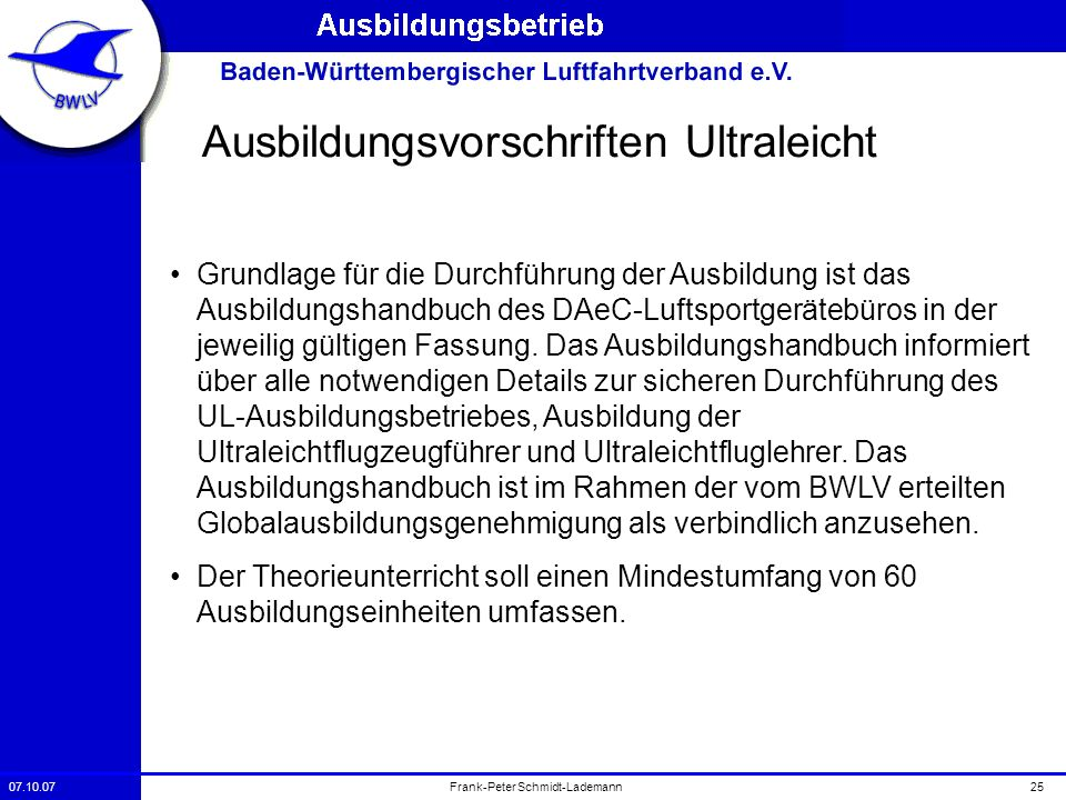 07.10.0725Frank-Peter Schmidt-Lademann Ausbildungsvorschriften Ultraleicht Grundlage für die Durchführung der Ausbildung ist das Ausbildungshandbuch d