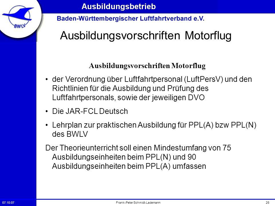 07.10.0726Frank-Peter Schmidt-Lademann Ausbildungsvorschriften Motorflug der Verordnung über Luftfahrtpersonal (LuftPersV) und den Richtlinien für die