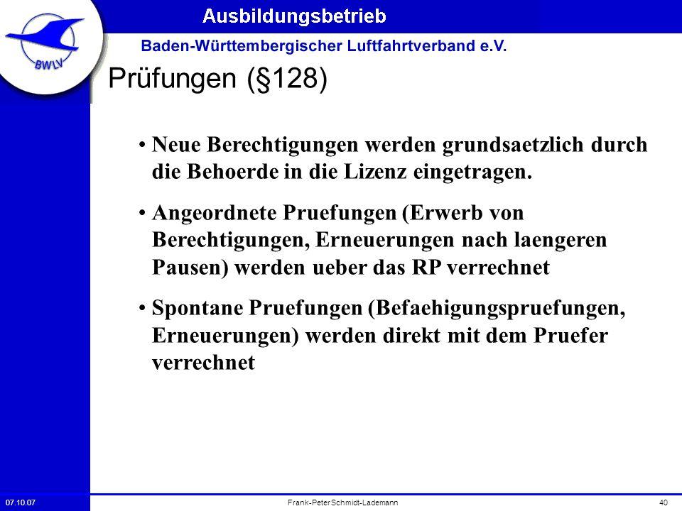 07.10.0740Frank-Peter Schmidt-Lademann Prüfungen (§128) Neue Berechtigungen werden grundsaetzlich durch die Behoerde in die Lizenz eingetragen. Angeor