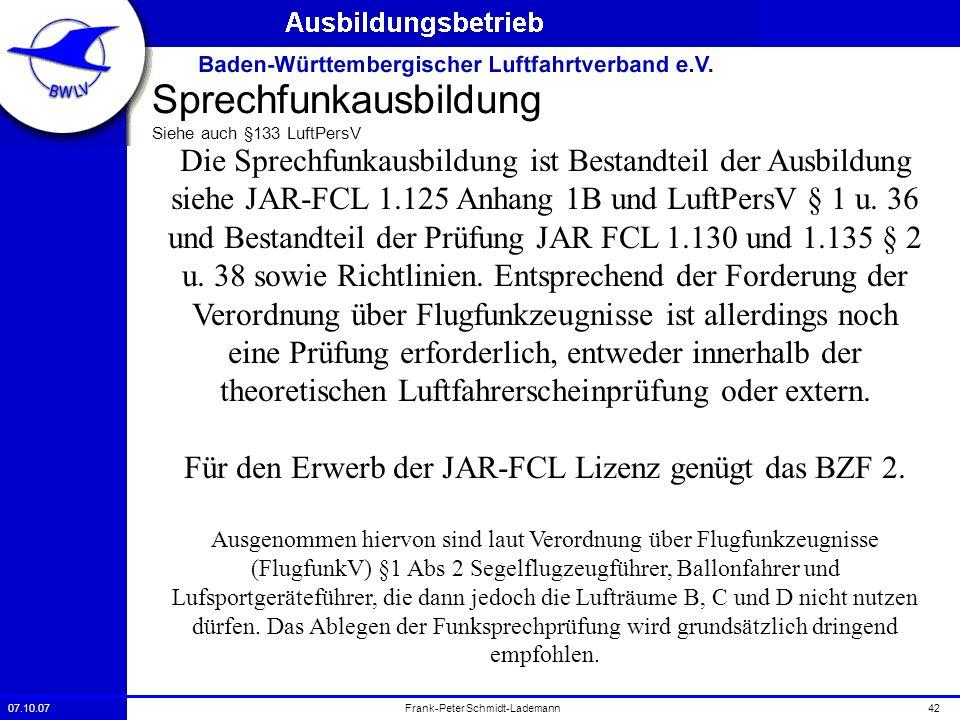 07.10.0742Frank-Peter Schmidt-Lademann Sprechfunkausbildung Siehe auch §133 LuftPersV Die Sprechfunkausbildung ist Bestandteil der Ausbildung siehe JA